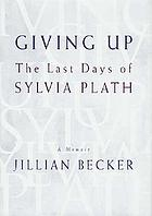 Giving up : the last days of Sylvia Plath