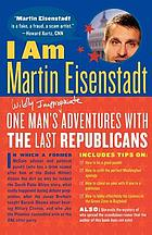 I am Martin Eisenstadt : one man's (wildly inappropriate) adventures with the last Republicans
