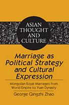 Marriage as political strategy and cultural expression : Mongolian royal marriages from world empire to Yuan dynasty