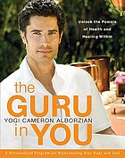 Guru in you : a personalized program for rejuvenating your body and soul : unlocking the powers of health and healing within