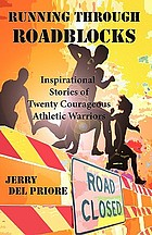 Running through roadblocks : inspirational stories of twenty courageous athletic warriors
