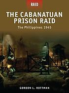 The Cabanatuan prison raid : the Philippines 1945