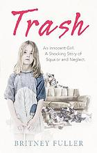 Trash : an innocent girl : a shocking story of squalor and neglect