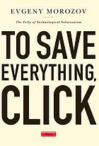 To save everything, click here : the folly of technological solutionism