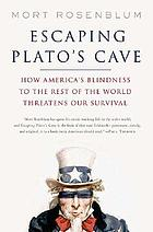 Escaping Plato's cave : how America's blindness to the rest of the world threatens our survival