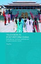 Television in post-reform China : serial dramas, Confucian leadership and the global television market