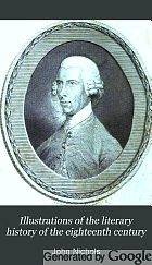 Illustrations of the literary history of the eighteenth century. : Consisting of authentic memoirs and original letters of eminent persons; and intended as a sequel to the Literary anecdotes.