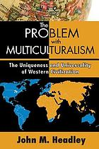 The problem with multiculturalism : the uniqueness and universality of Western civilization