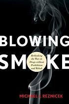 Blowing smoke : rethinking the war on drugs without prohibition and rehab