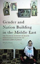 Gender and nation building in the Middle East : the political economy of health from Mandate Palestine to refugee camps in Jordan