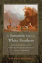 To intermix with our white brothers : Indian mixed bloods in the United States from earliest times to the Indian removals