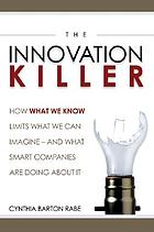 The innovation killer : how what we know limits what we can imagine ... and what smart companies are doing about it