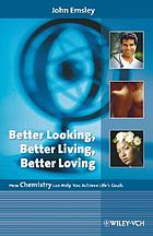 Better looking, better living, better loving : how chemistry can help you achieve life's goals