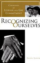 Recognizing ourselves : ceremonies of lesbian and gay commitment