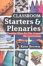Classroom starters and plenaries : creative ideas for use across the classroom