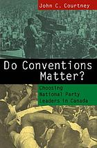 Do conventions matter? : choosing national party leaders in Canada