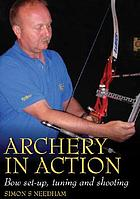 Archery in action : bow set-up, tuning, and shooting