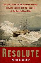 Resolute : the epic search for the Northwest Passage and John Franklin, and the discovery of the Queen's ghost ship