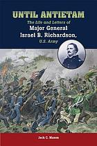 Until Antietam : the life and letters of Major General Israel B. Richardson, U.S. Army