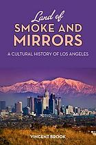 Land of smoke and mirrors : a cultural history of Los Angeles