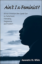 Ain't I a feminist? : African American men speak out on fatherhood, friendship, forgiveness, and freedom