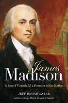 James Madison : a son of Virginia & a founder of the nation