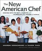 The New American Chef: Cooking with the Best of Flavors and Techniques from.