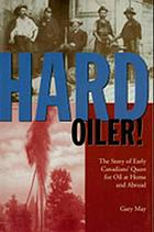 Hard oiler! : the story of Canadians' quest for oil at home and abroad
