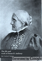 The life and work of Susan B. Anthony; including public addresses, her own letters and many from her contemporaries during fifty years,