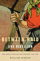 Between Raid and Rebellion : the Irish in Buffalo and Toronto, 1867-1916