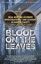 Blood on the leaves : real hunting accident investigations, and lessons in hunter safety