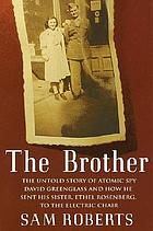 The brother : the untold story of atomic spy David Greenglass and how he sent his sister, Ethel Rosenberg, to the electric chair
