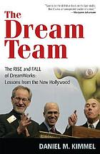 The dream team : the rise and fall of Dreamworks : lessons from the new Hollywood