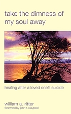 Take the dimness of my soul away : healing after a loved one's suicide