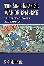 The Sino-Japanese War of 1894-1895 : perceptions, power, and primacy
