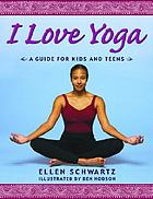 I love yoga : a guide for kids and teens