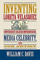 Inventing Loreta Velasquez : Confederate soldier impersonator, media celebrity, and con artist