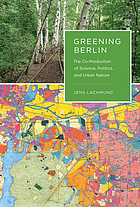 Greening Berlin : the co-production of science, politics, and urban nature