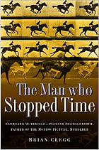 The man who stopped time : Eadweard Muybridge - pioneer photographer, father of the motion picture, murderer