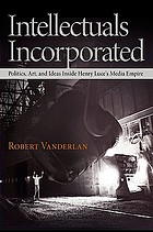 Intellectuals incorporated : politics, art, and ideas inside Henry Luce's media empire