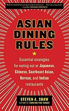Asian dining rules : essential strategies for eating out at Japanese, Chinese, Southeast Asian, Korean, and Indian restaurants