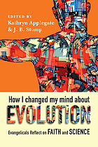 How I changed my mind about evolution : evangelicals reflect on faith and science