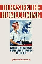 To hasten the homecoming : how Americans fought World War II through the media