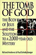 The tomb of God : the body of Jesus and the solution to a 2000-year-old mystery