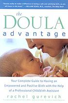 The doula advantage : your complete guide to having an empowered and positive birth with the help of a professional childbirth assistant