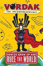 Vordak the Incomprehensible : how to grow up and rule the world