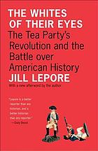 The whites of their eyes : the Tea Party's revolution and the battle over American history