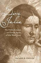 Diva Julia : the public romance and private agony of Julia Ward Howe