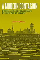 A modern contagion : imperialism and public health in Iran's age of cholera