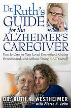Dr. Ruth's guide for the Alzheimer's caregiver : how to care for your loved one without getting overwhelmed-- and without doing it all yourself
